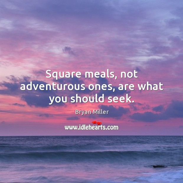 Image, Square meals, not adventurous ones, are what you should seek.