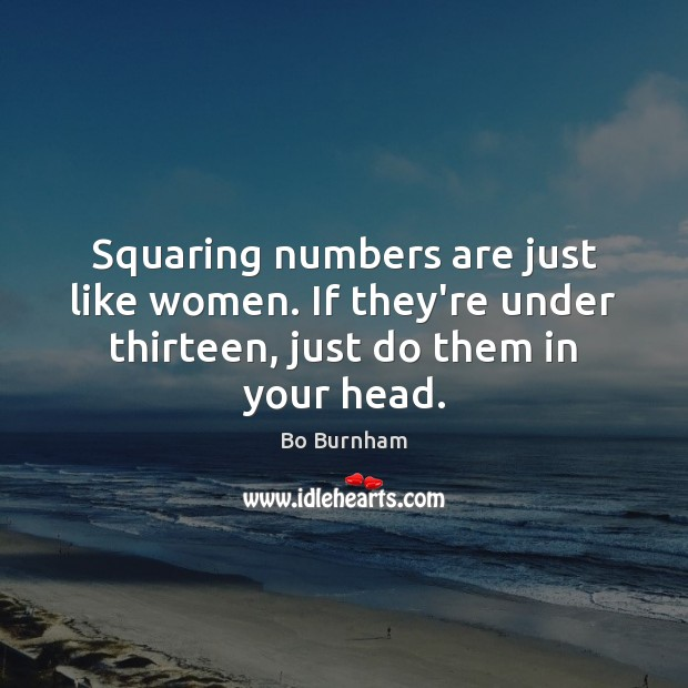 Squaring numbers are just like women. If they're under thirteen, just do Bo Burnham Picture Quote
