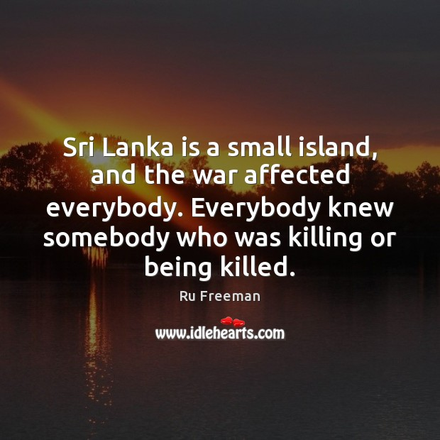 Sri Lanka is a small island, and the war affected everybody. Everybody Image