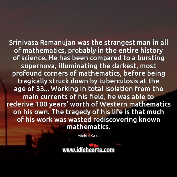Srinivasa Ramanujan was the strangest man in all of mathematics, probably in Image