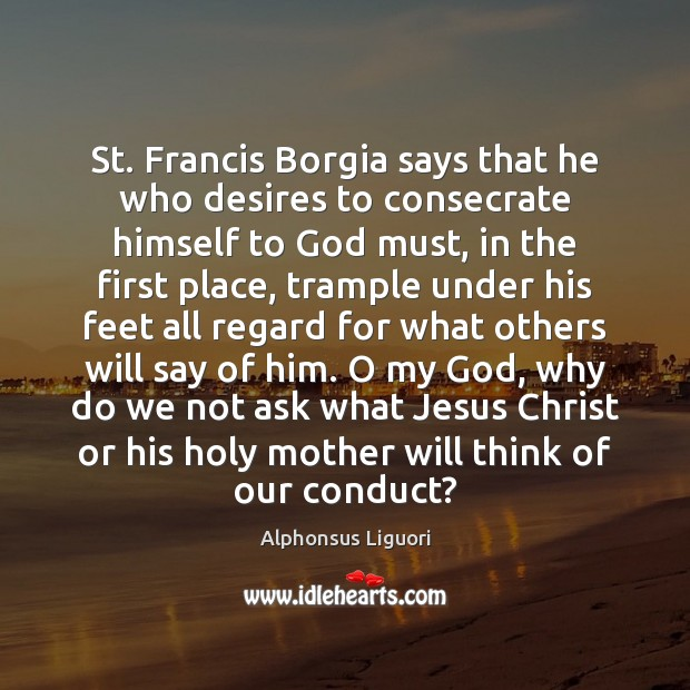 St. Francis Borgia says that he who desires to consecrate himself to Image