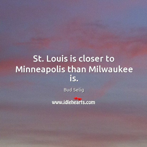 Image, St. Louis is closer to minneapolis than milwaukee is.