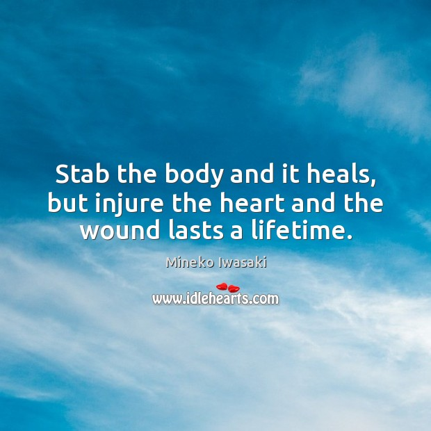 Image, Stab the body and it heals, but injure the heart and the wound lasts a lifetime.
