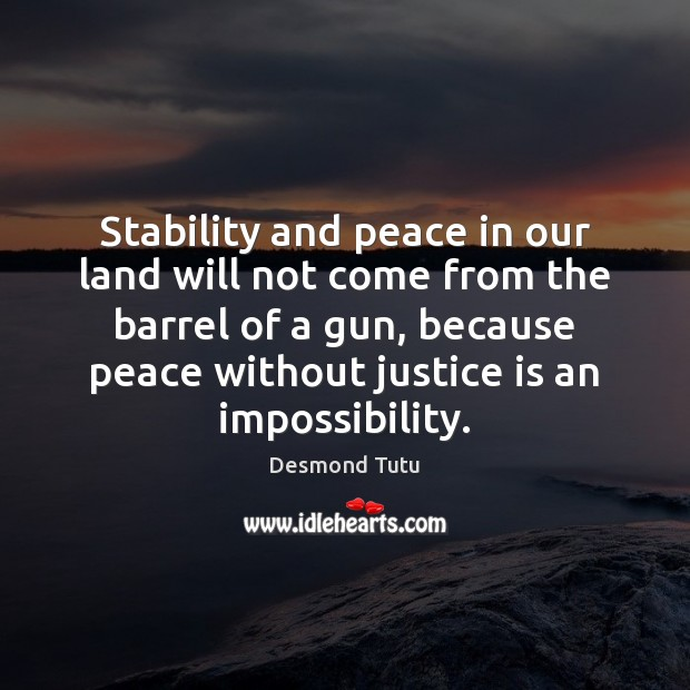 Stability and peace in our land will not come from the barrel Justice Quotes Image
