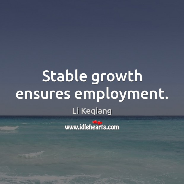 Stable growth ensures employment. Growth Quotes Image