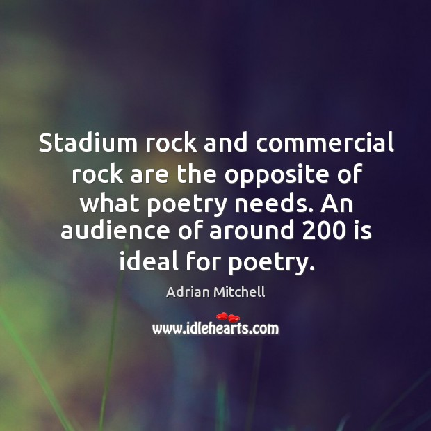 Stadium rock and commercial rock are the opposite of what poetry needs. An audience of around 200 is ideal for poetry. Image