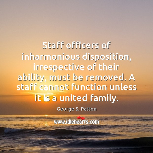 Staff officers of inharmonious disposition, irrespective of their ability, must be removed. George S. Patton Picture Quote