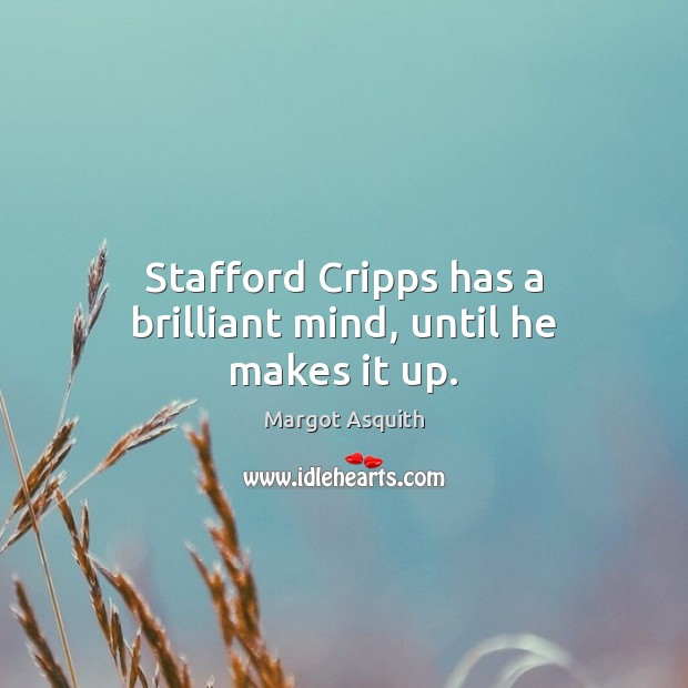 Stafford Cripps has a brilliant mind, until he makes it up. Margot Asquith Picture Quote