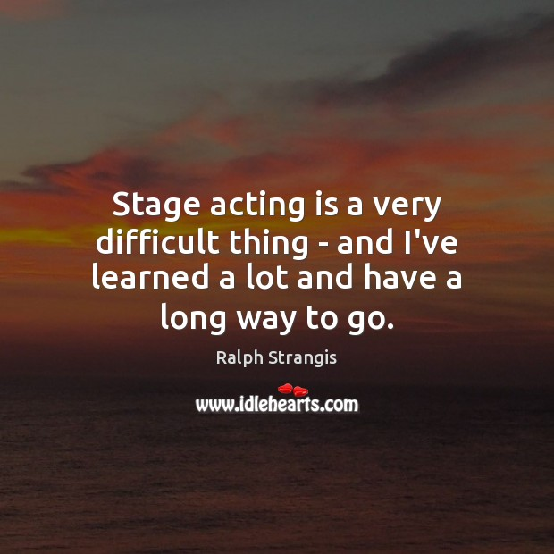 Stage acting is a very difficult thing – and I've learned a lot and have a long way to go. Ralph Strangis Picture Quote