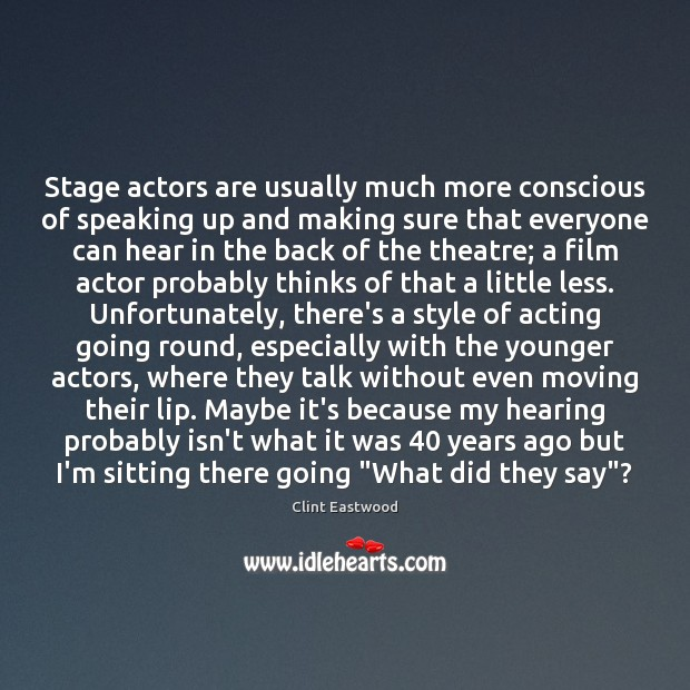 Stage actors are usually much more conscious of speaking up and making Image