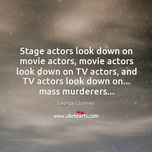 Stage actors look down on movie actors, movie actors look down on George Clooney Picture Quote