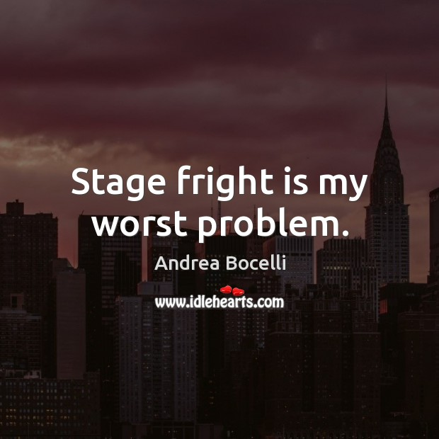Stage fright is my worst problem. Andrea Bocelli Picture Quote
