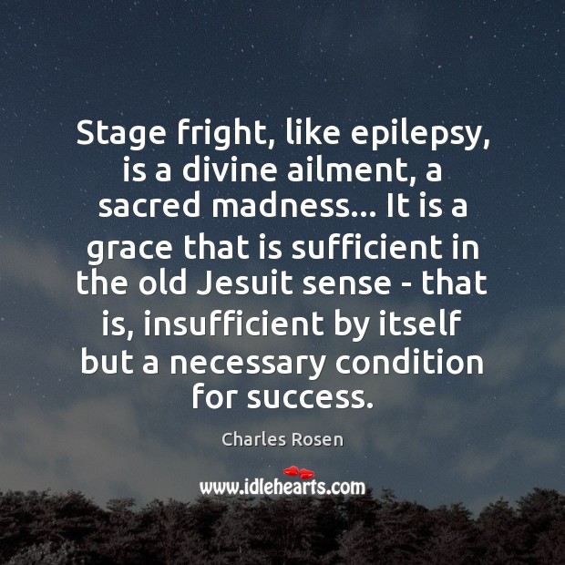 Image, Stage fright, like epilepsy, is a divine ailment, a sacred madness… It