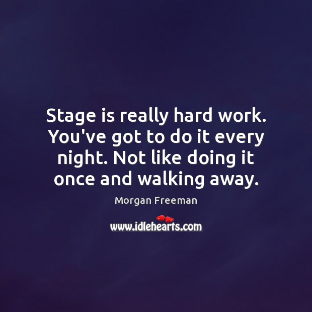 Stage is really hard work. You've got to do it every night. Image