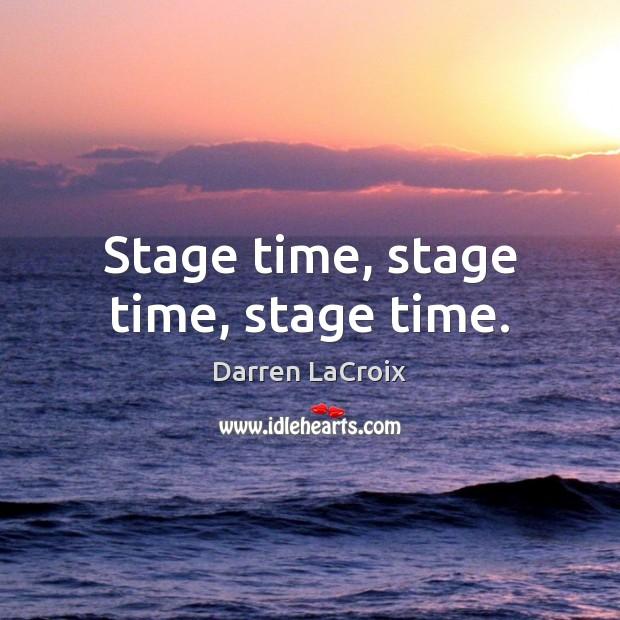Stage time, stage time, stage time. Darren LaCroix Picture Quote