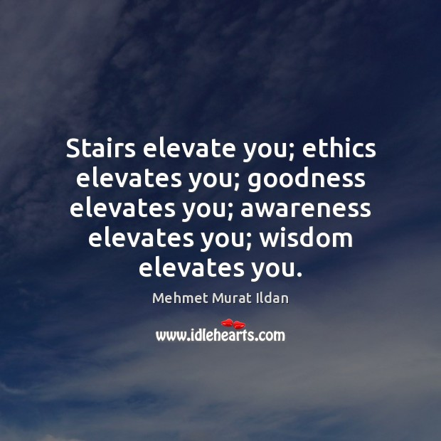 Stairs elevate you; ethics elevates you; goodness elevates you; awareness elevates you; Image