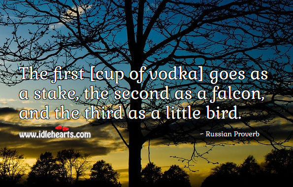 The first [cup of vodka] goes as a stake, the second as a falcon, and the third as a little bird. Russian Proverbs Image