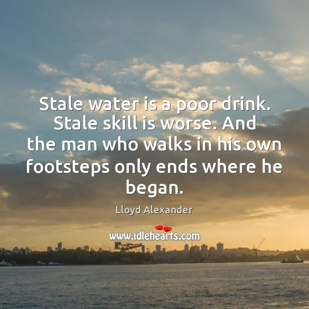 Stale water is a poor drink. Stale skill is worse. And the Lloyd Alexander Picture Quote