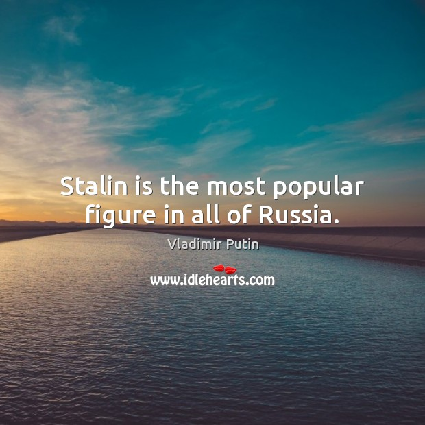 Stalin is the most popular figure in all of Russia. Vladimir Putin Picture Quote