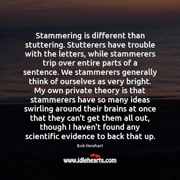 Stammering is different than stuttering. Stutterers have trouble with the letters, while Bob Newhart Picture Quote