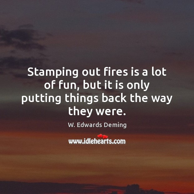Stamping out fires is a lot of fun, but it is only putting things back the way they were. Image
