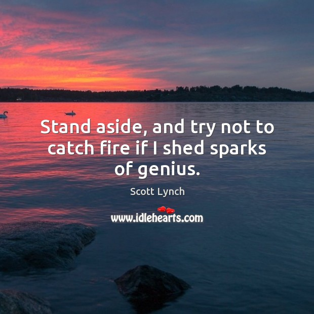 Stand aside, and try not to catch fire if I shed sparks of genius. Scott Lynch Picture Quote