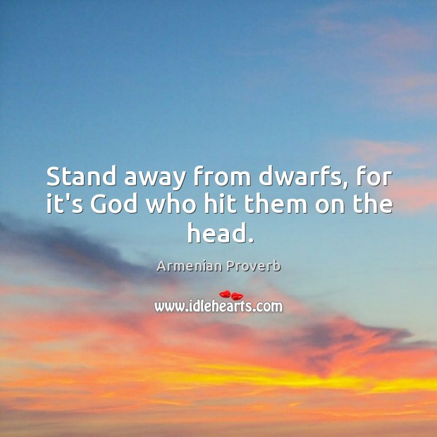 Stand away from dwarfs, for it's God who hit them on the head. Armenian Proverbs Image