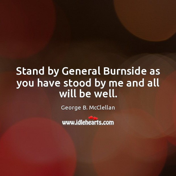 Stand by General Burnside as you have stood by me and all will be well. George B. McClellan Picture Quote