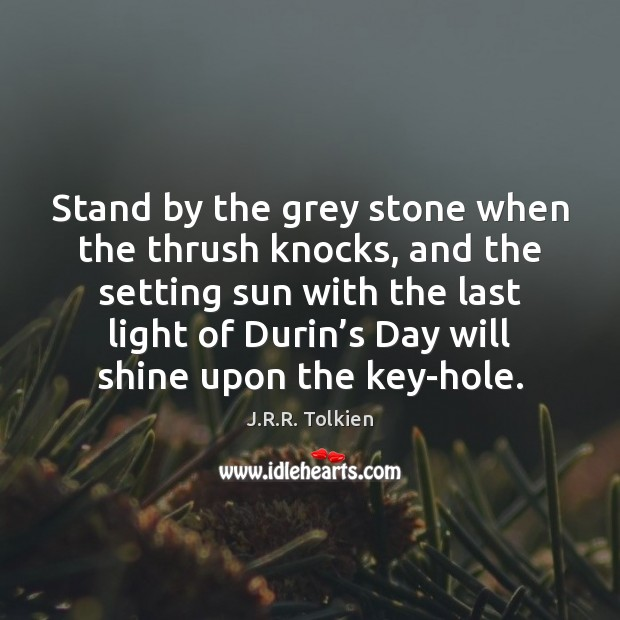 Stand by the grey stone when the thrush knocks, and the setting J.R.R. Tolkien Picture Quote