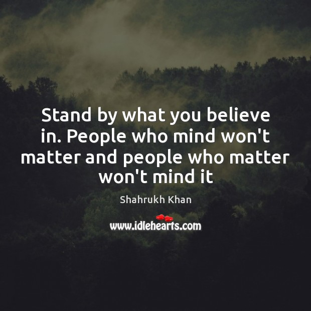 Stand by what you believe in. People who mind won't matter and Image