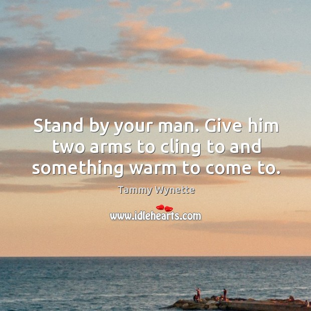 Stand by your man. Give him two arms to cling to and something warm to come to. Image