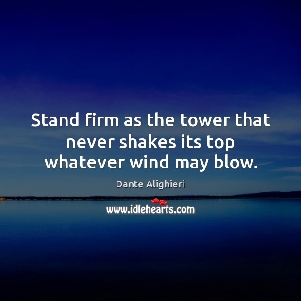 Stand firm as the tower that never shakes its top whatever wind may blow. Dante Alighieri Picture Quote