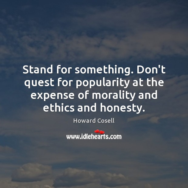 Stand for something. Don't quest for popularity at the expense of morality Image