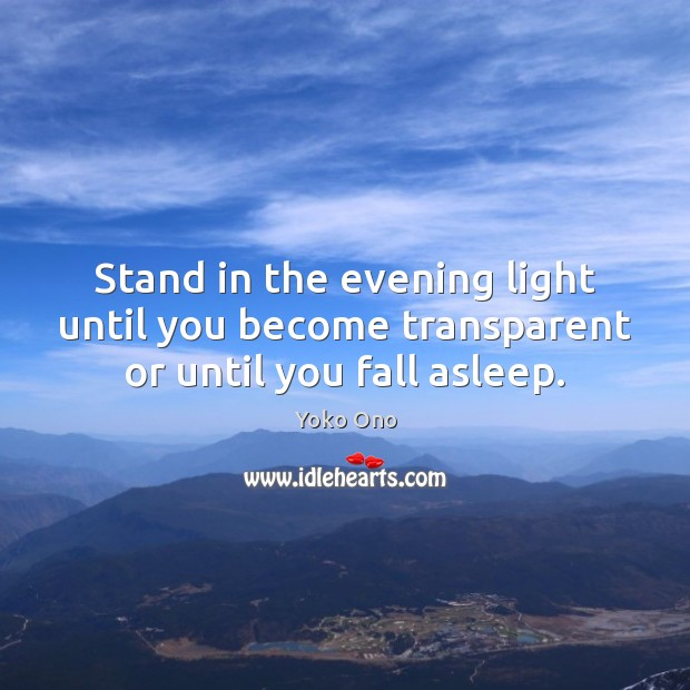Stand in the evening light until you become transparent or until you fall asleep. Yoko Ono Picture Quote
