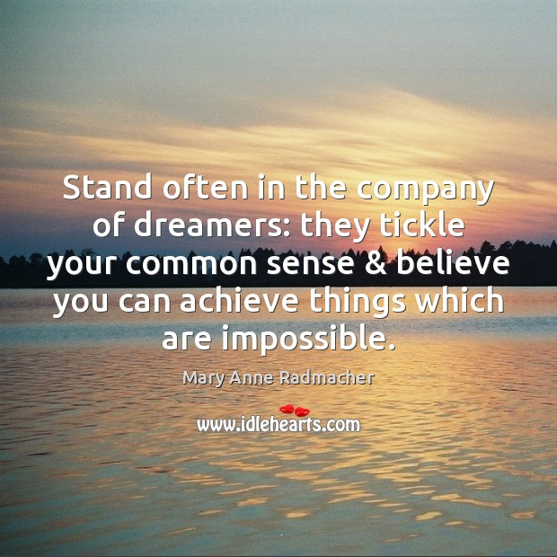 Stand often in the company of dreamers: they tickle your common sense & Mary Anne Radmacher Picture Quote