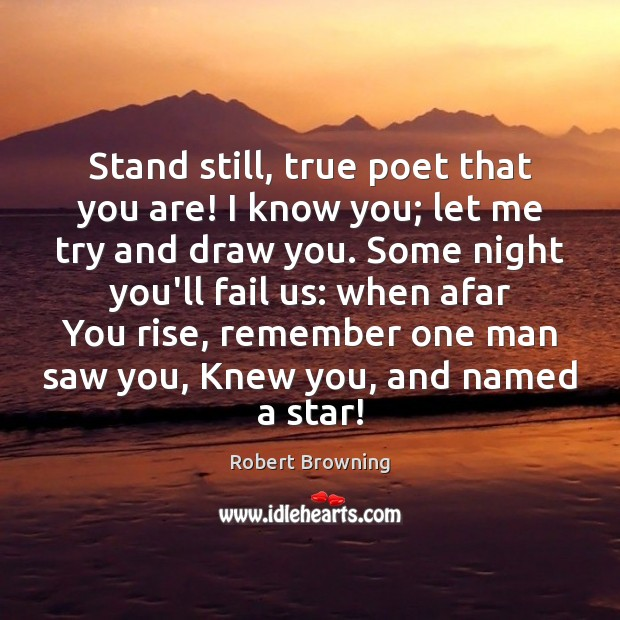 Stand still, true poet that you are! I know you; let me Robert Browning Picture Quote
