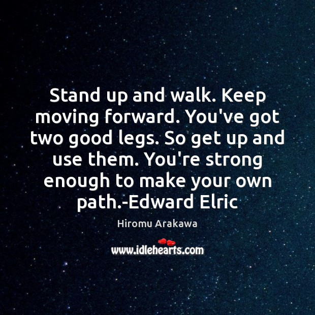 Stand up and walk. Keep moving forward. You've got two good legs. Hiromu Arakawa Picture Quote