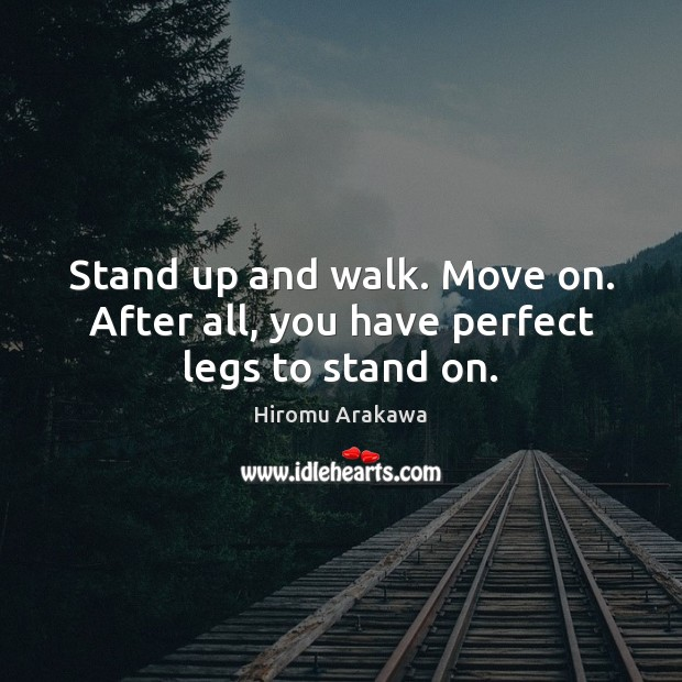 Stand up and walk. Move on. After all, you have perfect legs to stand on. Hiromu Arakawa Picture Quote