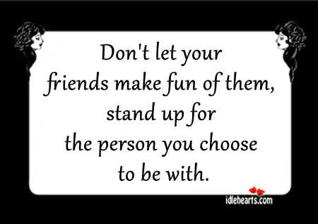 Stand up for the person you choose to be with. Image