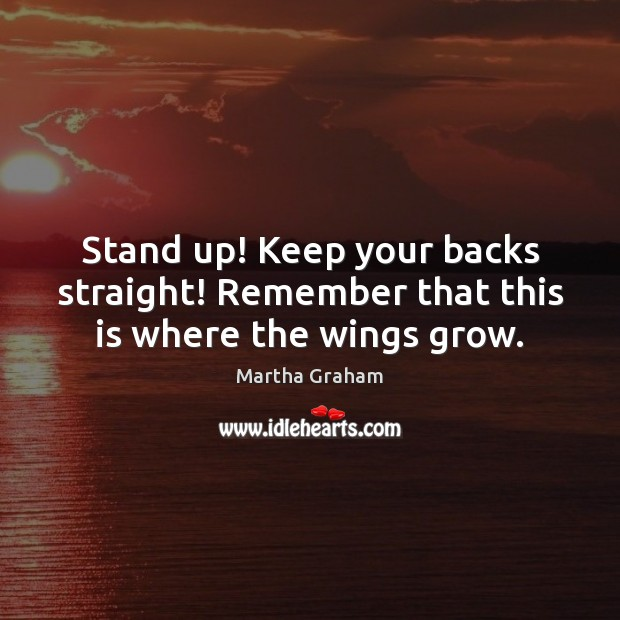 Stand up! Keep your backs straight! Remember that this is where the wings grow. Martha Graham Picture Quote
