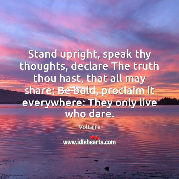 Stand upright, speak thy thoughts, declare The truth thou hast, that all Voltaire Picture Quote