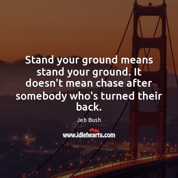 Stand your ground means stand your ground. It doesn't mean chase after Image