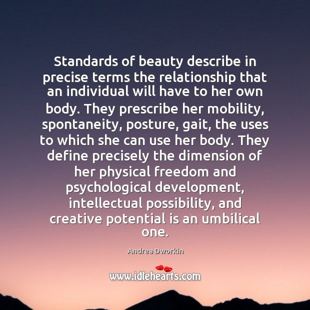 Standards of beauty describe in precise terms the relationship that an individual Andrea Dworkin Picture Quote