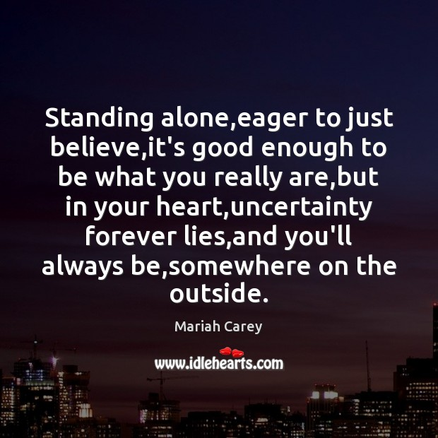 Standing alone,eager to just believe,it's good enough to be what Mariah Carey Picture Quote