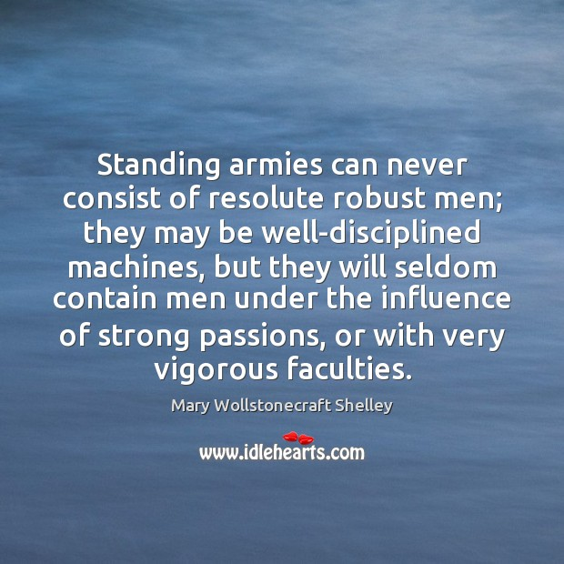 Standing armies can never consist of resolute robust men; they may be Mary Wollstonecraft Shelley Picture Quote
