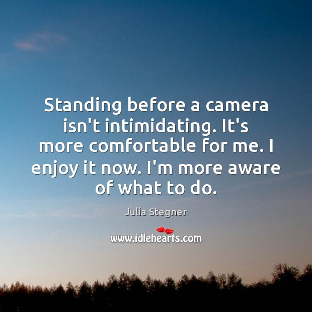 Standing before a camera isn't intimidating. It's more comfortable for me. I Image