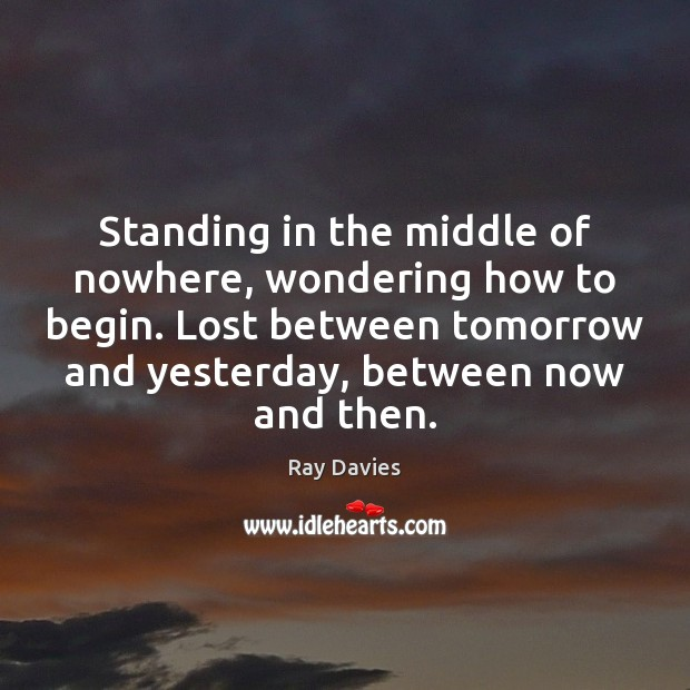 Standing in the middle of nowhere, wondering how to begin. Lost between Ray Davies Picture Quote