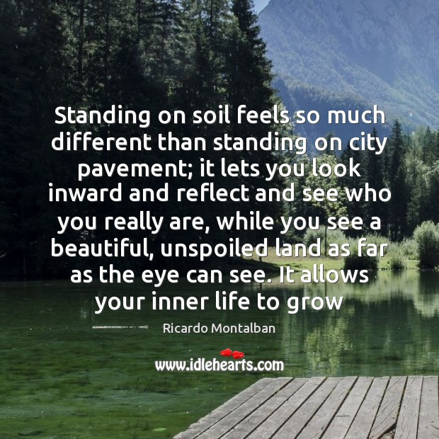 Standing on soil feels so much different than standing on city pavement; Ricardo Montalban Picture Quote