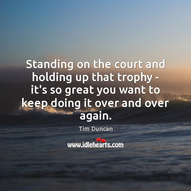 Standing on the court and holding up that trophy – it's so Tim Duncan Picture Quote