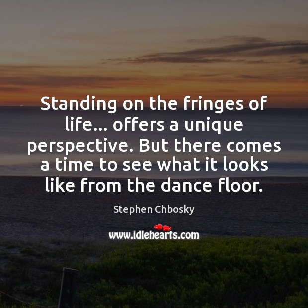 Standing on the fringes of life… offers a unique perspective. But there Stephen Chbosky Picture Quote